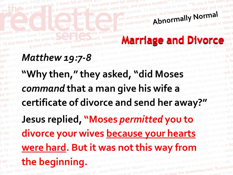 Marriage and Divorce Matthew 19:7-8 Why then, they asked, did Moses command that a man give his wife a certificate of divorce and send her away Jesus replied, Moses permitted you to divorce your wives because your hearts were hard.
