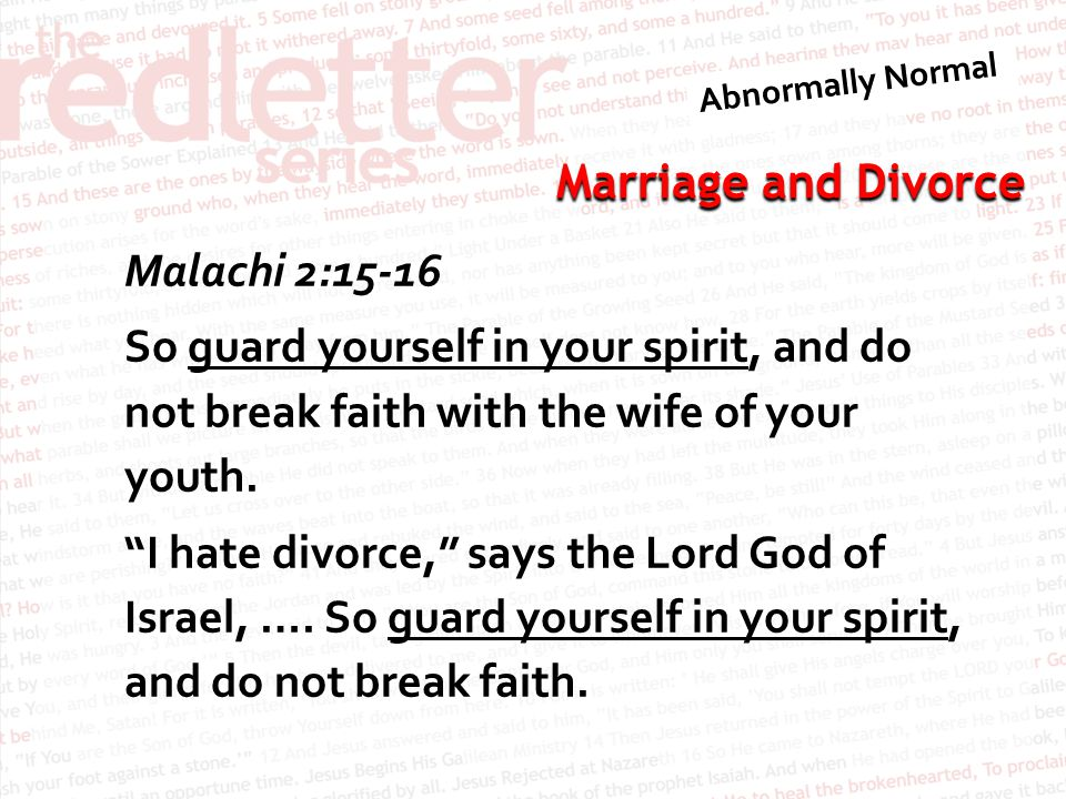 Marriage and Divorce Malachi 2:15-16 So guard yourself in your spirit, and do not break faith with the wife of your youth.