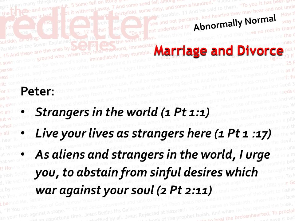Peter: Strangers in the world (1 Pt 1:1) Live your lives as strangers here (1 Pt 1 :17) As aliens and strangers in the world, I urge you, to abstain from sinful desires which war against your soul (2 Pt 2:11)