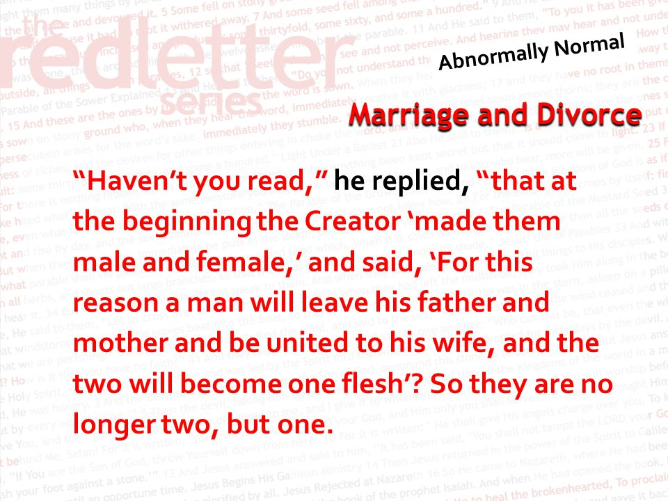 Marriage and Divorce Haven't you read, he replied, that at the beginning the Creator 'made them male and female,' and said, 'For this reason a man will leave his father and mother and be united to his wife, and the two will become one flesh'.