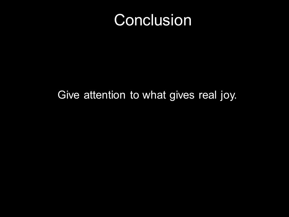Conclusion Give attention to what gives real joy.