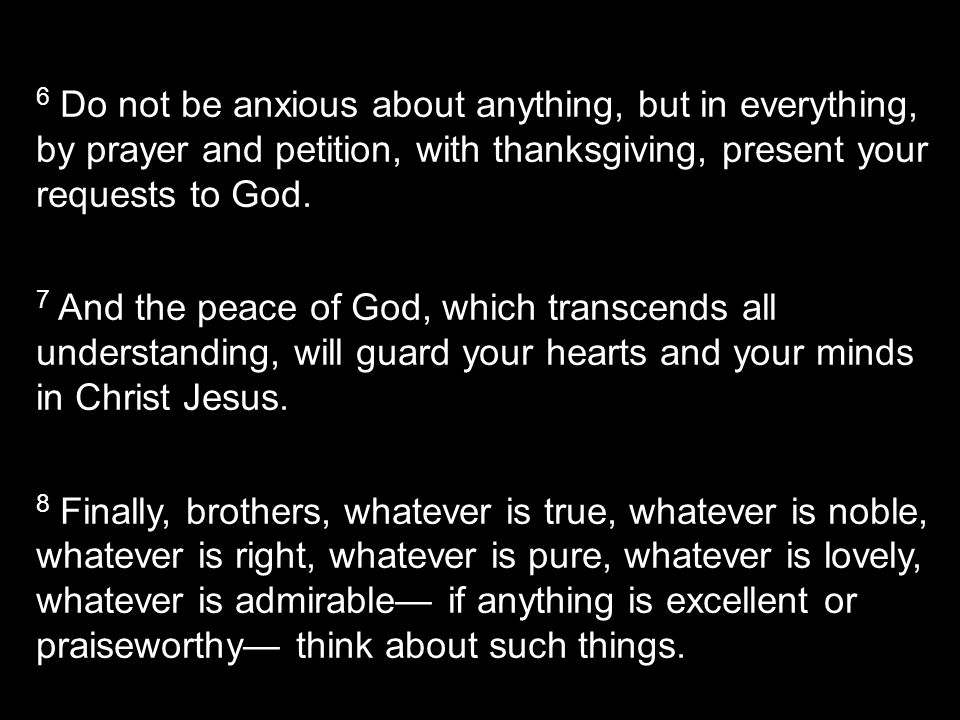 6 Do not be anxious about anything, but in everything, by prayer and petition, with thanksgiving, present your requests to God.
