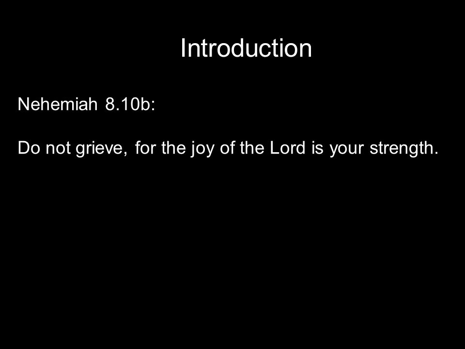 Introduction Nehemiah 8.10b: Do not grieve, for the joy of the Lord is your strength.