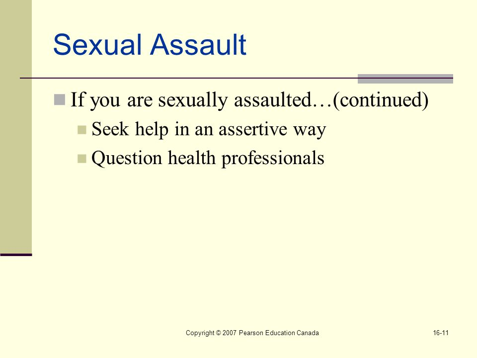 Copyright © 2007 Pearson Education Canada16-11 Sexual Assault If you are sexually assaulted…(continued) Seek help in an assertive way Question health professionals