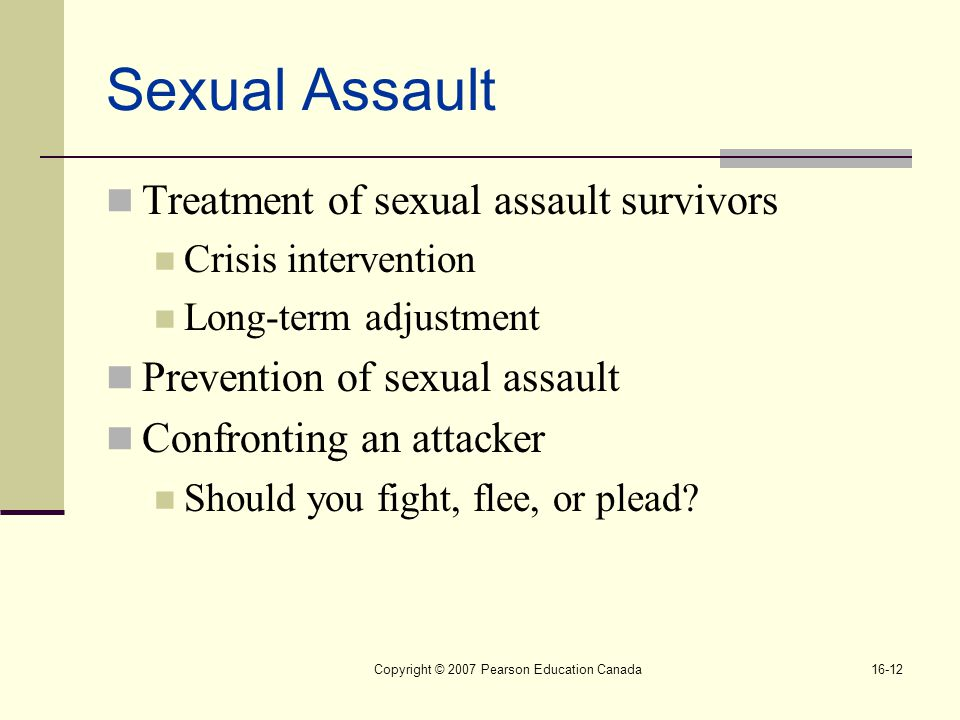 Copyright © 2007 Pearson Education Canada16-12 Sexual Assault Treatment of sexual assault survivors Crisis intervention Long-term adjustment Prevention of sexual assault Confronting an attacker Should you fight, flee, or plead