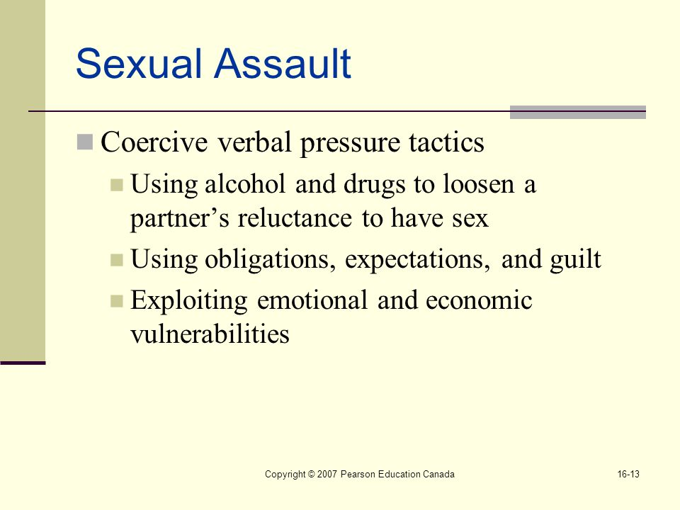 Copyright © 2007 Pearson Education Canada16-13 Sexual Assault Coercive verbal pressure tactics Using alcohol and drugs to loosen a partner's reluctance to have sex Using obligations, expectations, and guilt Exploiting emotional and economic vulnerabilities