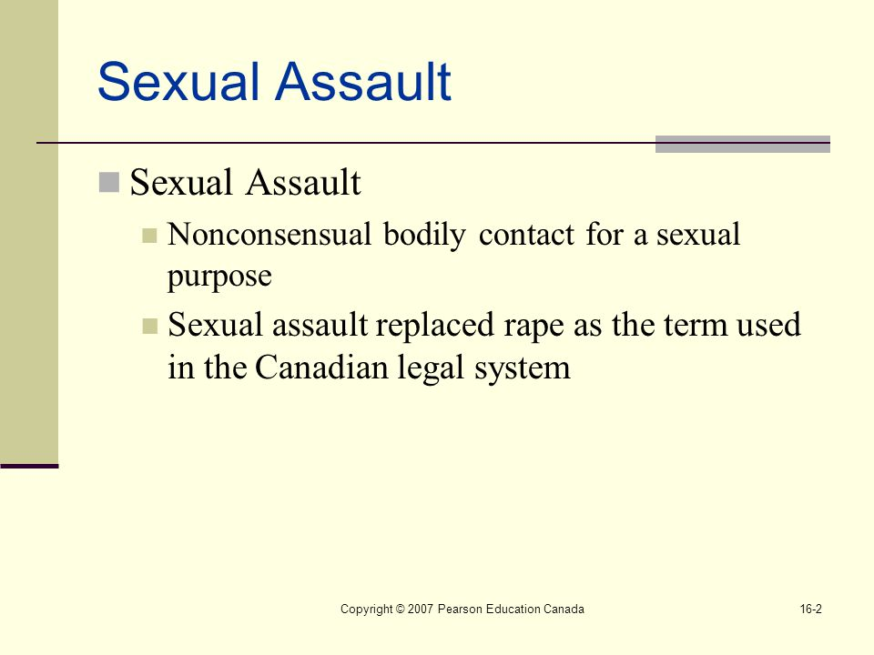 Copyright © 2007 Pearson Education Canada16-2 Sexual Assault Nonconsensual bodily contact for a sexual purpose Sexual assault replaced rape as the term used in the Canadian legal system