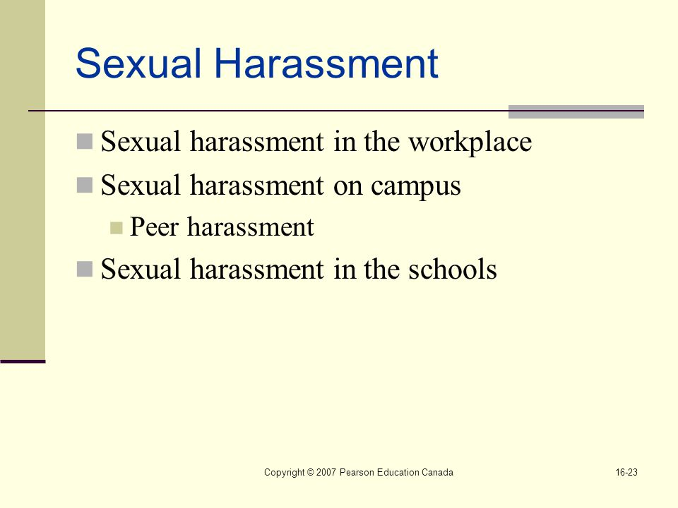 Copyright © 2007 Pearson Education Canada16-23 Sexual Harassment Sexual harassment in the workplace Sexual harassment on campus Peer harassment Sexual harassment in the schools