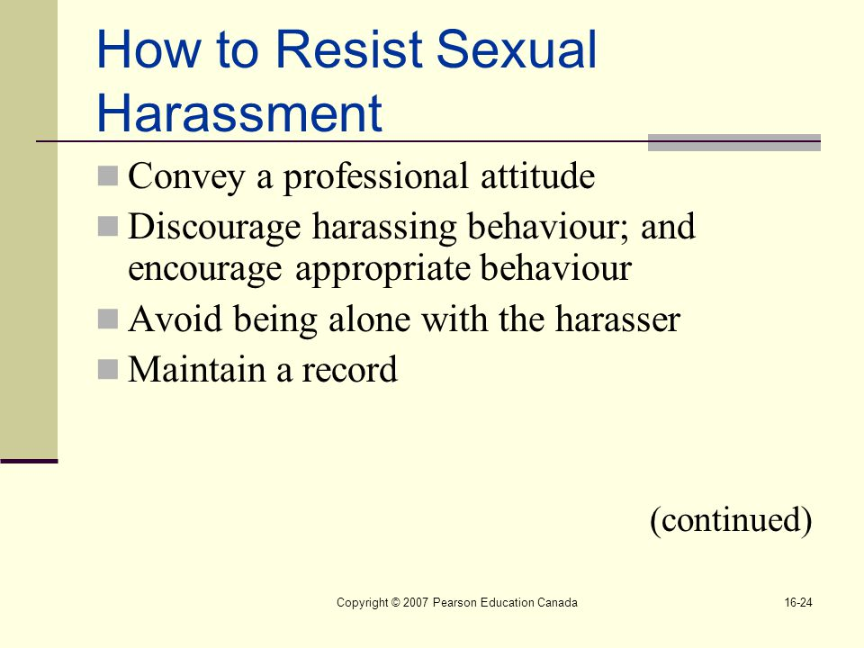 Copyright © 2007 Pearson Education Canada16-24 How to Resist Sexual Harassment Convey a professional attitude Discourage harassing behaviour; and encourage appropriate behaviour Avoid being alone with the harasser Maintain a record (continued)