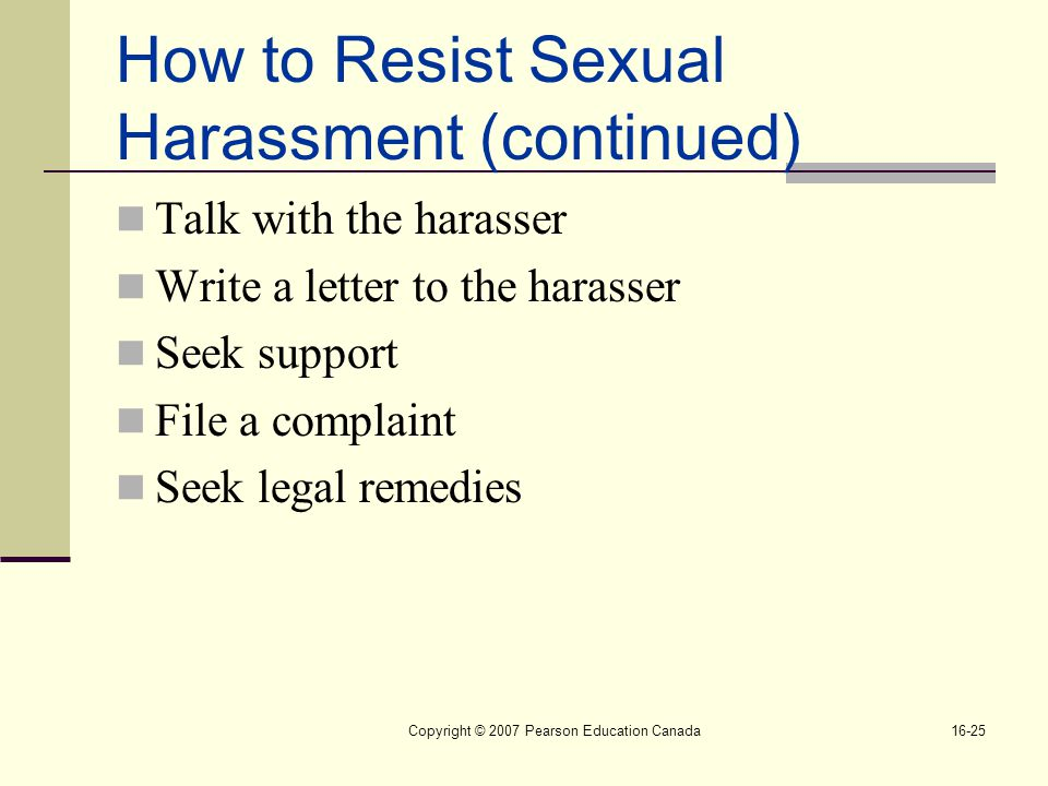 Copyright © 2007 Pearson Education Canada16-25 How to Resist Sexual Harassment (continued) Talk with the harasser Write a letter to the harasser Seek support File a complaint Seek legal remedies