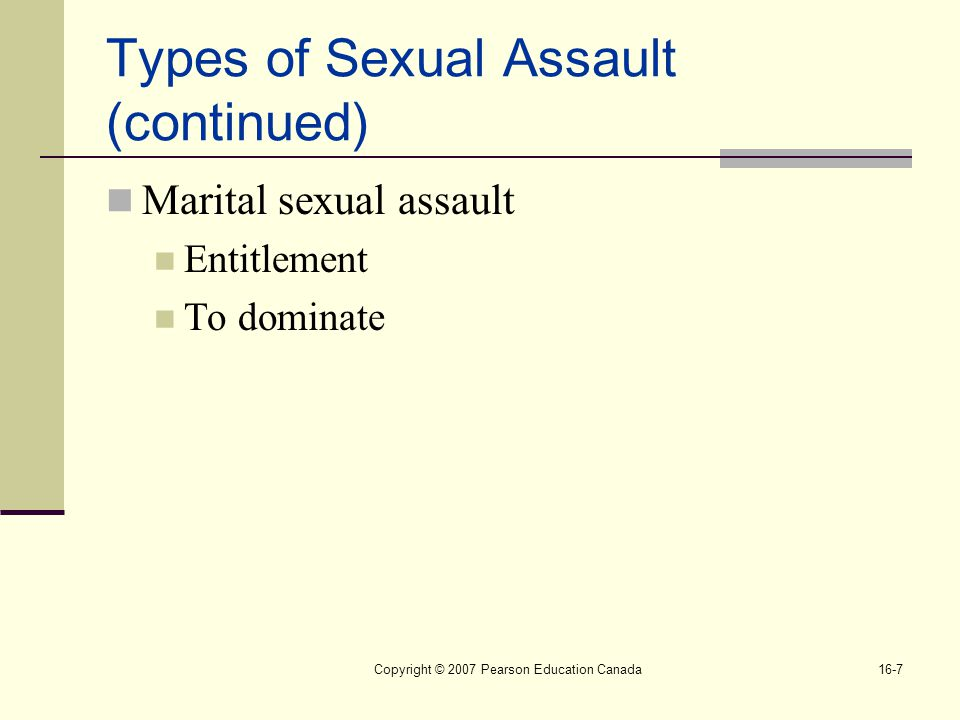 Copyright © 2007 Pearson Education Canada16-7 Types of Sexual Assault (continued) Marital sexual assault Entitlement To dominate