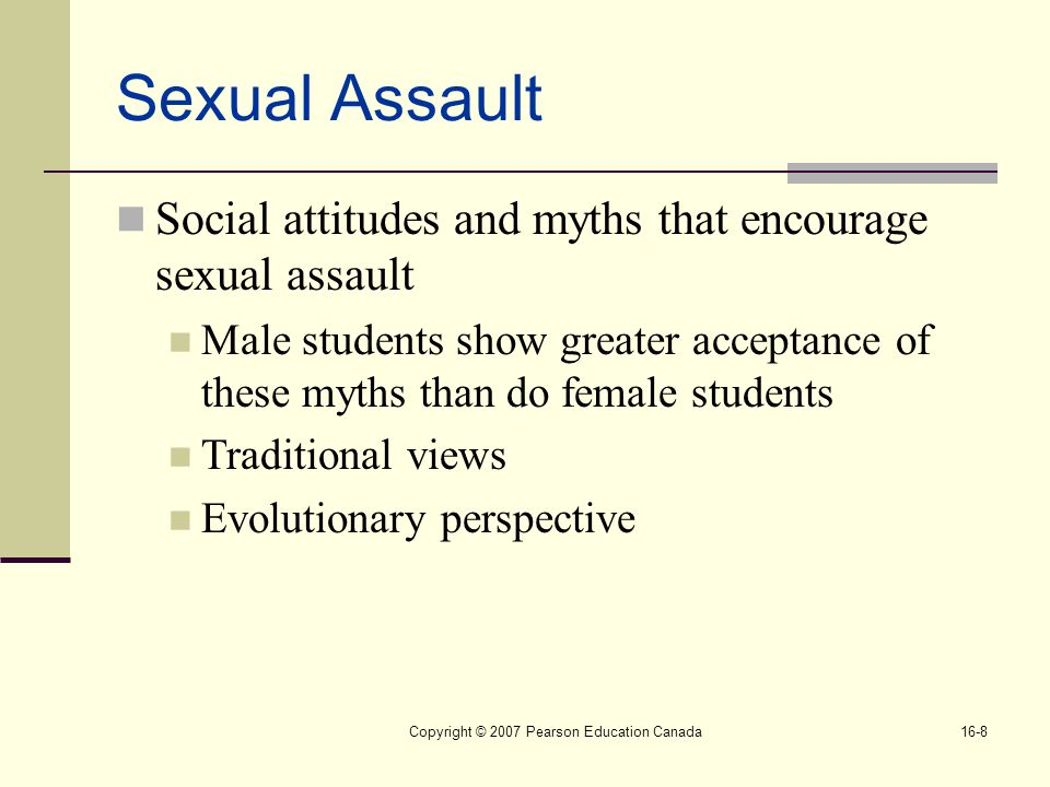 Copyright © 2007 Pearson Education Canada16-8 Sexual Assault Social attitudes and myths that encourage sexual assault Male students show greater acceptance of these myths than do female students Traditional views Evolutionary perspective