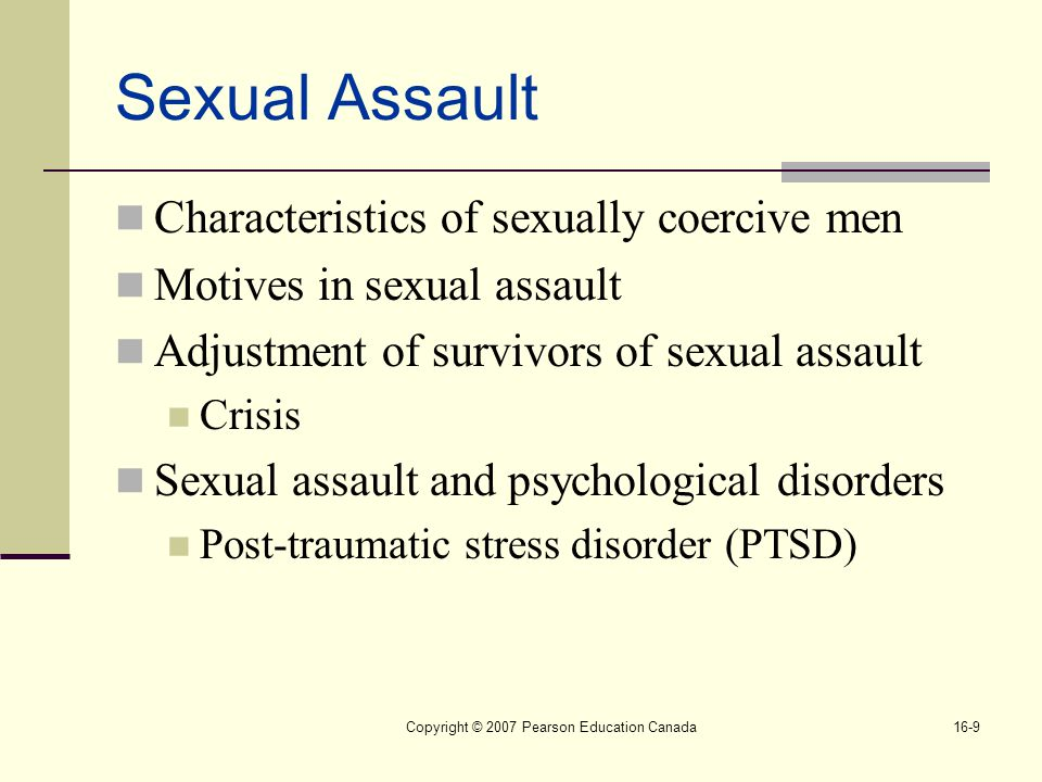 Copyright © 2007 Pearson Education Canada16-9 Sexual Assault Characteristics of sexually coercive men Motives in sexual assault Adjustment of survivors of sexual assault Crisis Sexual assault and psychological disorders Post-traumatic stress disorder (PTSD)