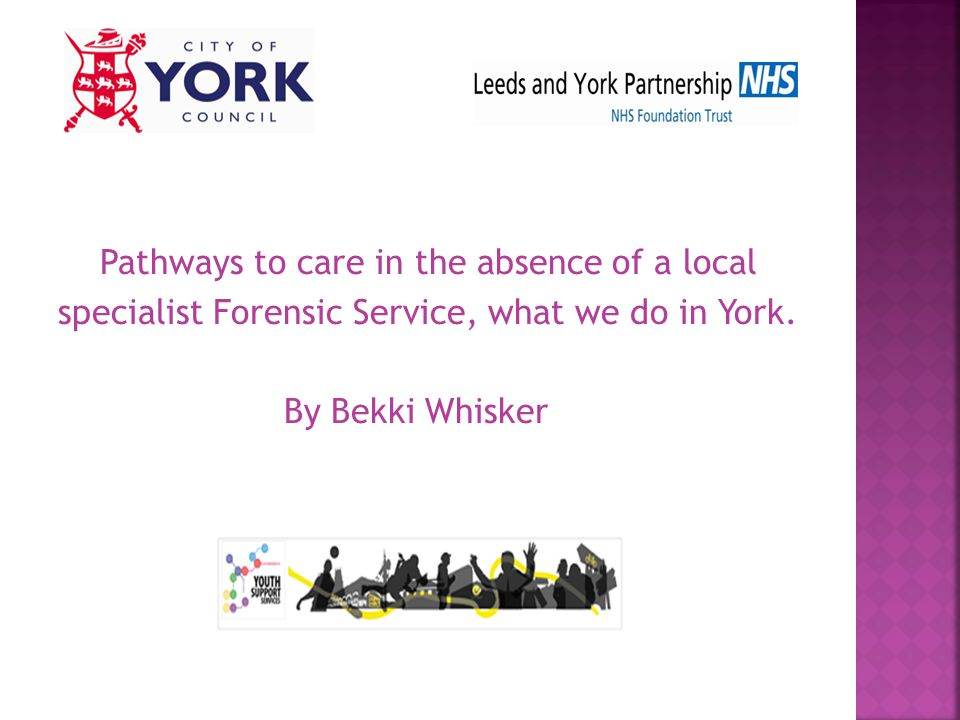 Pathways to care in the absence of a local specialist Forensic Service, what we do in York.