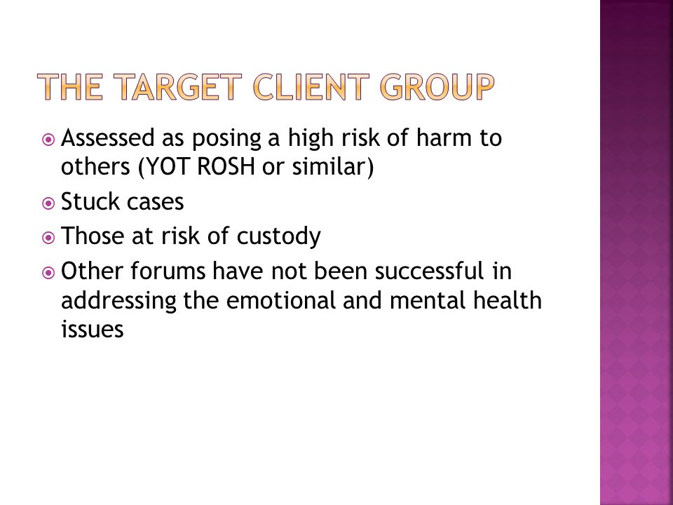  Assessed as posing a high risk of harm to others (YOT ROSH or similar)  Stuck cases  Those at risk of custody  Other forums have not been successful in addressing the emotional and mental health issues