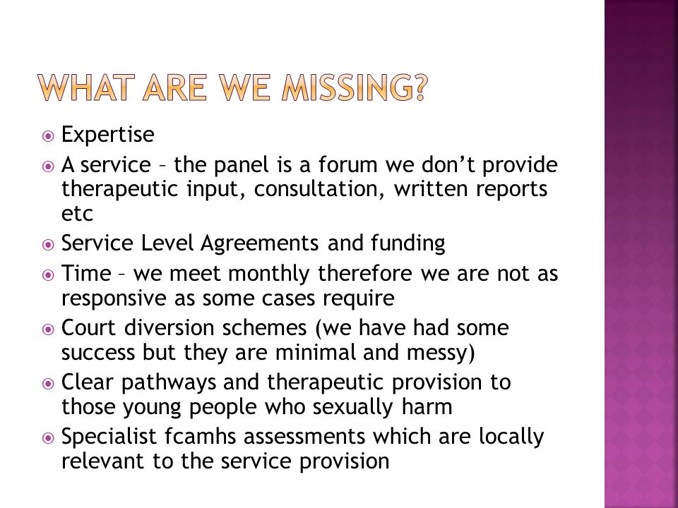  Expertise  A service – the panel is a forum we don't provide therapeutic input, consultation, written reports etc  Service Level Agreements and funding  Time – we meet monthly therefore we are not as responsive as some cases require  Court diversion schemes (we have had some success but they are minimal and messy)  Clear pathways and therapeutic provision to those young people who sexually harm  Specialist fcamhs assessments which are locally relevant to the service provision