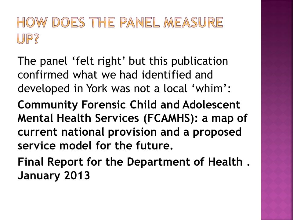 The panel 'felt right' but this publication confirmed what we had identified and developed in York was not a local 'whim': Community Forensic Child and Adolescent Mental Health Services (FCAMHS): a map of current national provision and a proposed service model for the future.