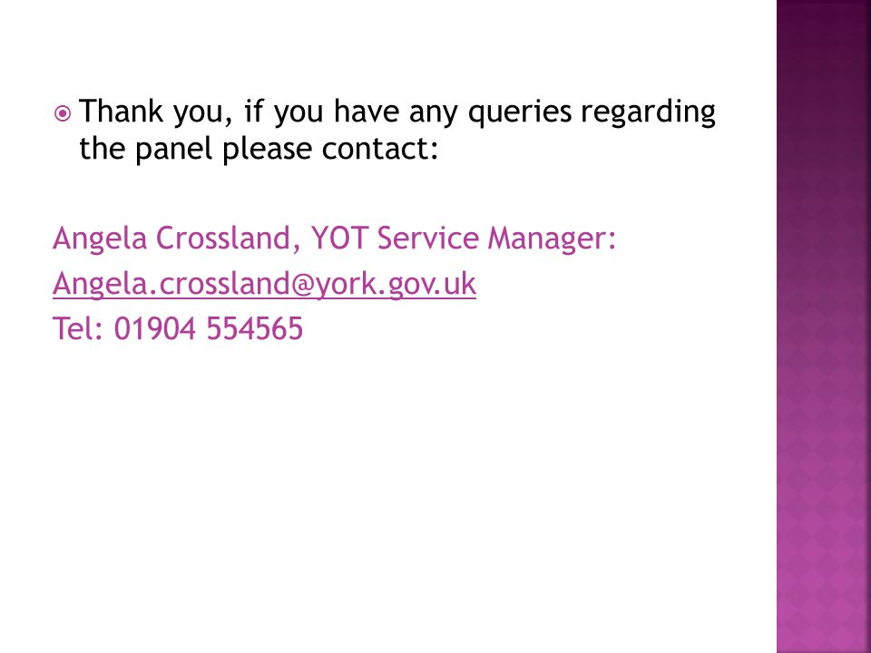  Thank you, if you have any queries regarding the panel please contact: Angela Crossland, YOT Service Manager: Tel: