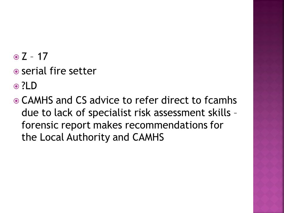  Z – 17  serial fire setter  LD  CAMHS and CS advice to refer direct to fcamhs due to lack of specialist risk assessment skills – forensic report makes recommendations for the Local Authority and CAMHS