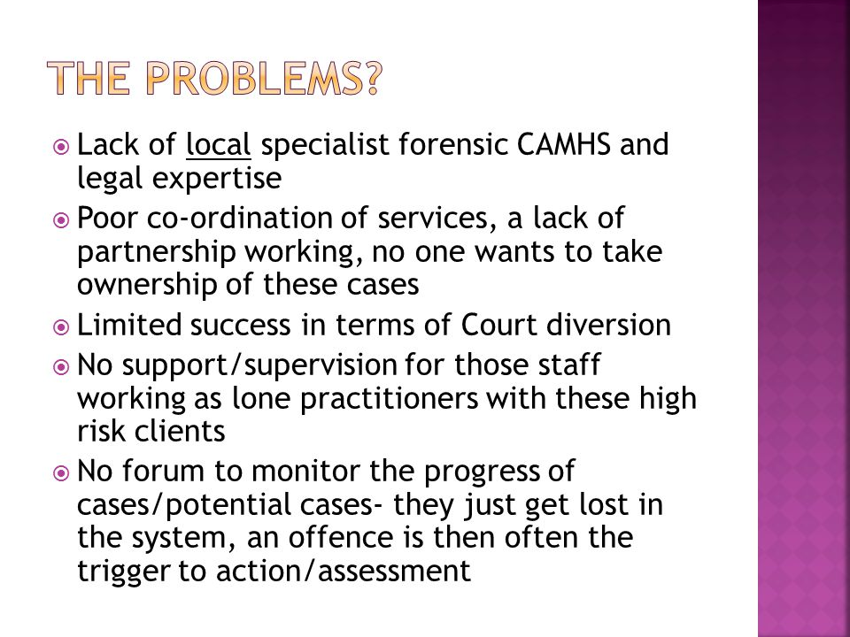  Lack of local specialist forensic CAMHS and legal expertise  Poor co-ordination of services, a lack of partnership working, no one wants to take ownership of these cases  Limited success in terms of Court diversion  No support/supervision for those staff working as lone practitioners with these high risk clients  No forum to monitor the progress of cases/potential cases- they just get lost in the system, an offence is then often the trigger to action/assessment