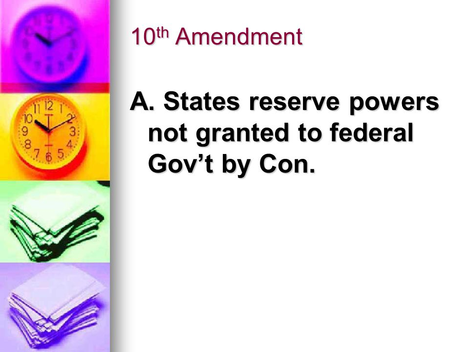 10 th Amendment A. States reserve powers not granted to federal Gov't by Con.