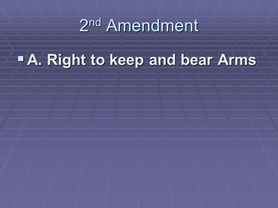 2 nd Amendment  A. Right to keep and bear Arms