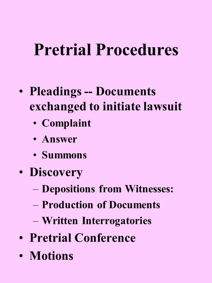 Pleadings -- Documents exchanged to initiate lawsuit Complaint Answer Summons Discovery –Depositions from Witnesses: –Production of Documents –Written Interrogatories Pretrial Conference Motions Pretrial Procedures
