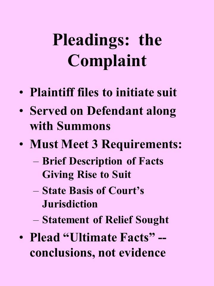 Pleadings: the Complaint Plaintiff files to initiate suit Served on Defendant along with Summons Must Meet 3 Requirements: –Brief Description of Facts Giving Rise to Suit –State Basis of Court's Jurisdiction –Statement of Relief Sought Plead Ultimate Facts -- conclusions, not evidence