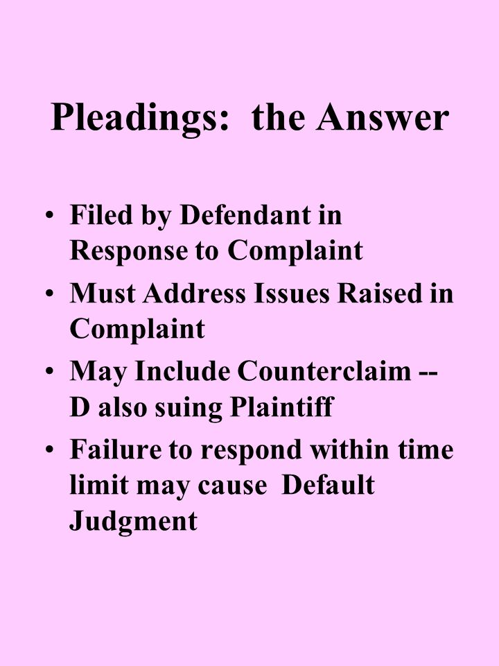 Pleadings: the Answer Filed by Defendant in Response to Complaint Must Address Issues Raised in Complaint May Include Counterclaim -- D also suing Plaintiff Failure to respond within time limit may cause Default Judgment