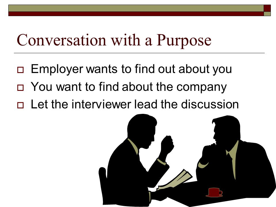 Conversation with a Purpose  Employer wants to find out about you  You want to find about the company  Let the interviewer lead the discussion