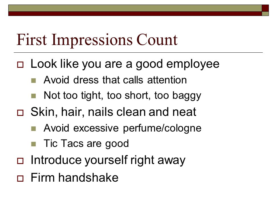 First Impressions Count  Look like you are a good employee Avoid dress that calls attention Not too tight, too short, too baggy  Skin, hair, nails clean and neat Avoid excessive perfume/cologne Tic Tacs are good  Introduce yourself right away  Firm handshake