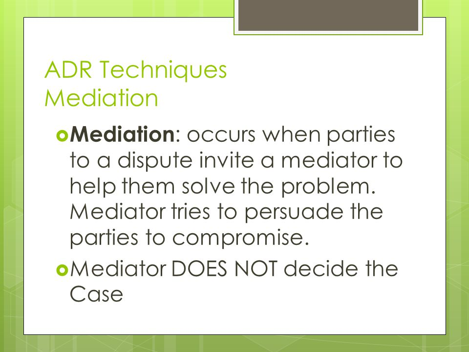 ADR Techniques Mediation  Mediation : occurs when parties to a dispute invite a mediator to help them solve the problem.