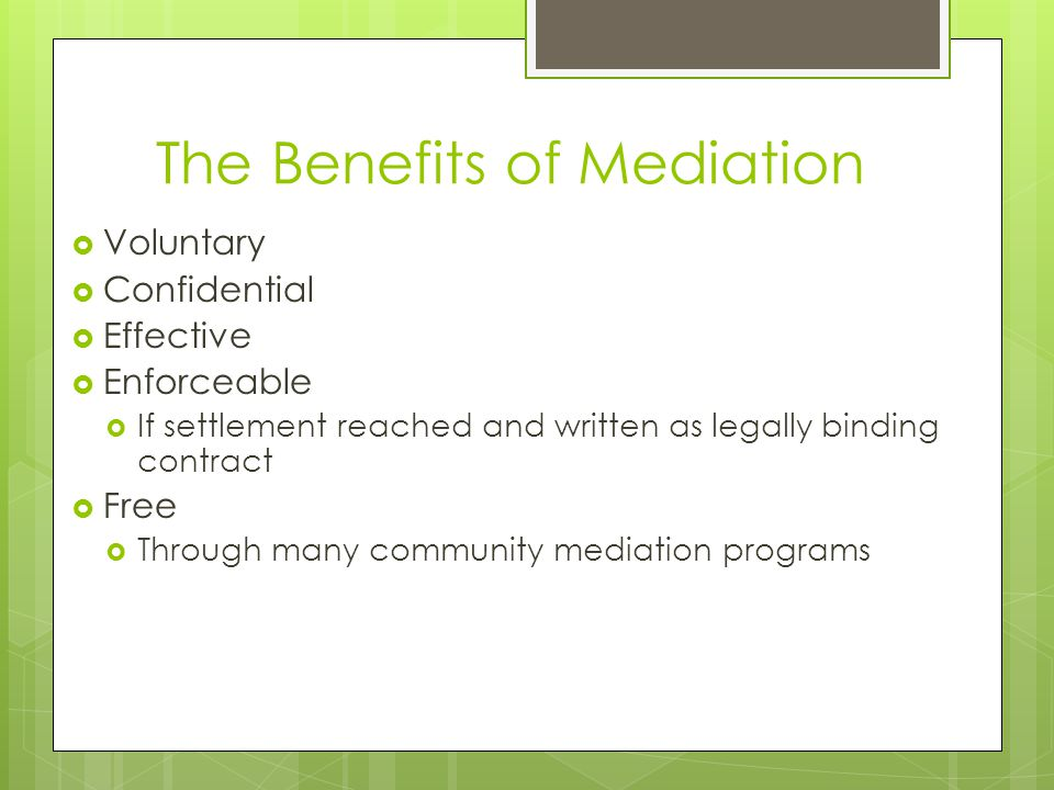 The Benefits of Mediation  Voluntary  Confidential  Effective  Enforceable  If settlement reached and written as legally binding contract  Free  Through many community mediation programs
