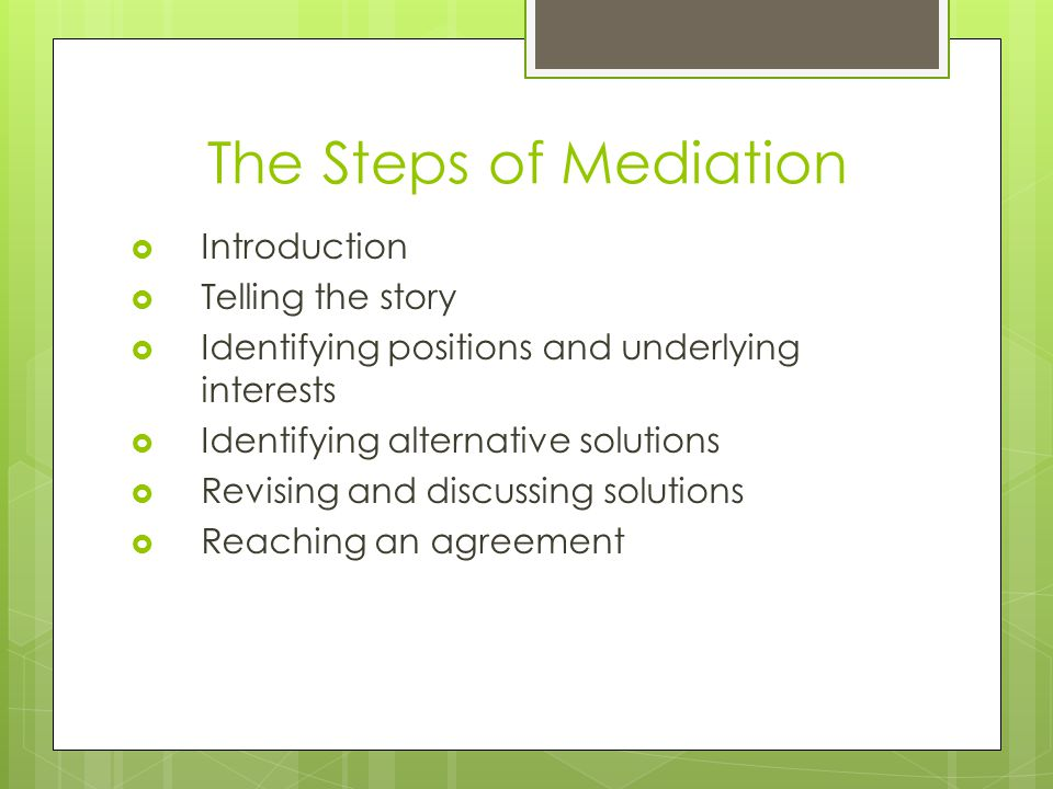 The Steps of Mediation  Introduction  Telling the story  Identifying positions and underlying interests  Identifying alternative solutions  Revising and discussing solutions  Reaching an agreement