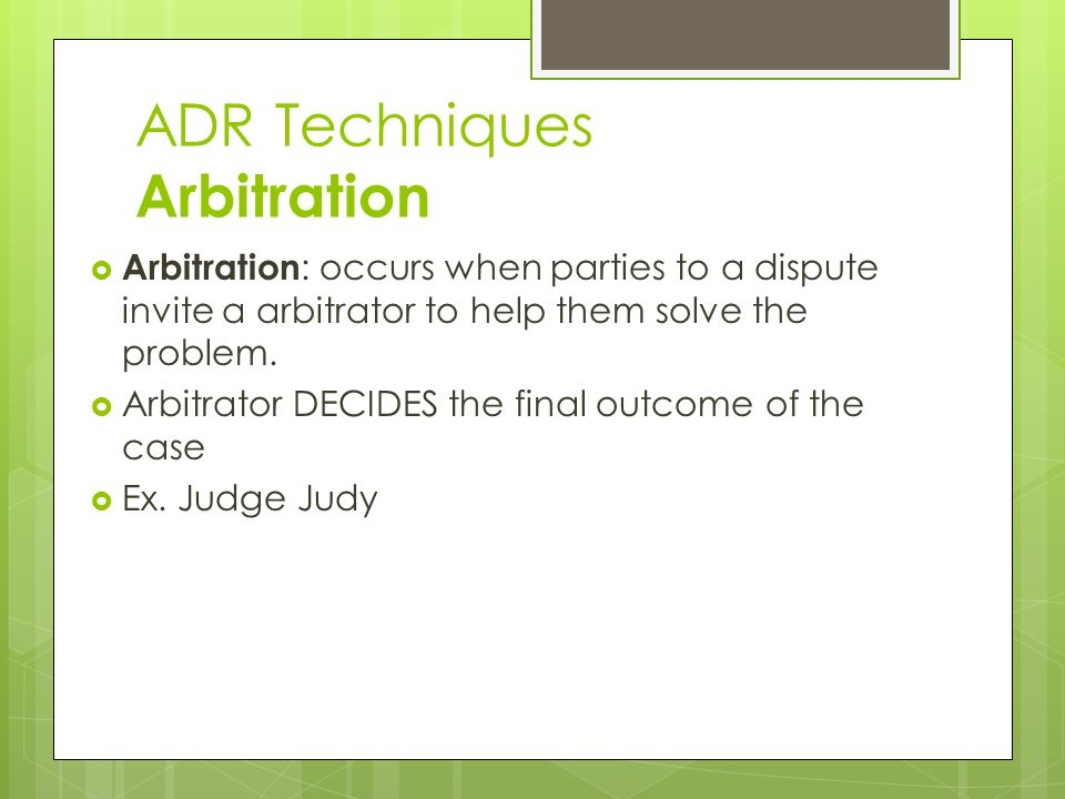 ADR Techniques Arbitration  Arbitration : occurs when parties to a dispute invite a arbitrator to help them solve the problem.