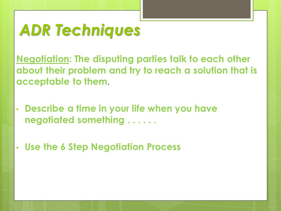 ADR Techniques Negotiation: The disputing parties talk to each other about their problem and try to reach a solution that is acceptable to them.