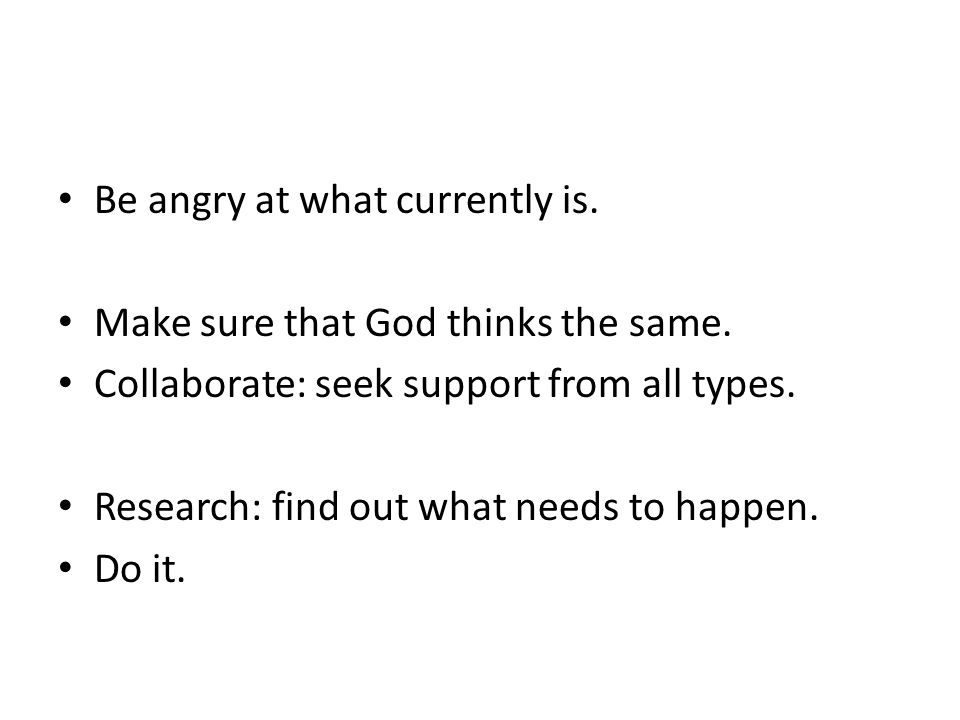 Be angry at what currently is. Make sure that God thinks the same.
