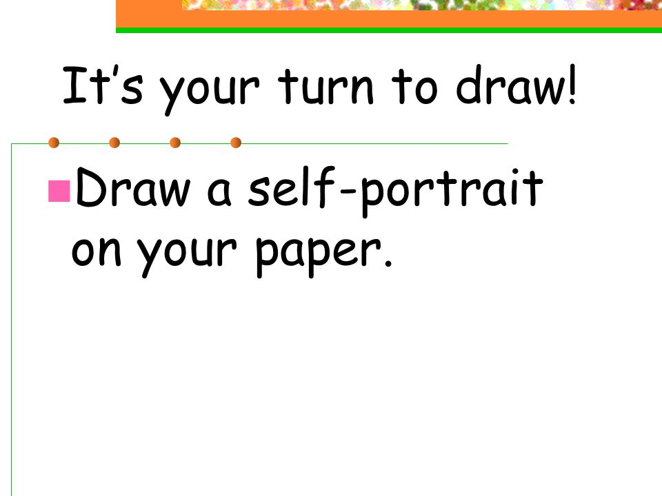 It's your turn to draw! Draw a self-portrait on your paper.