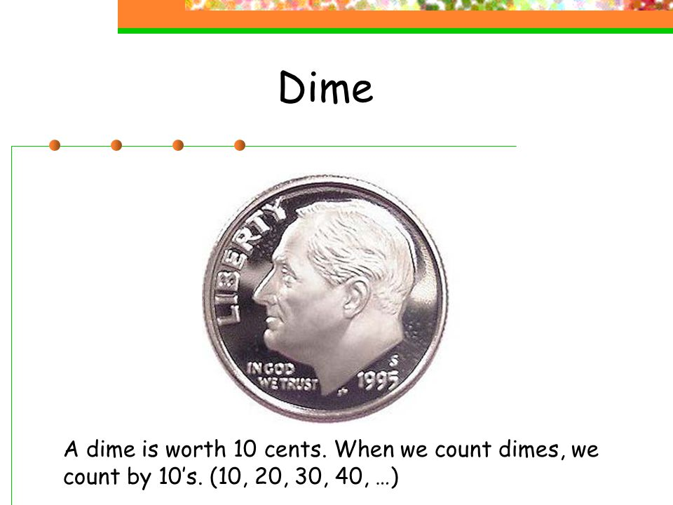 Dime A dime is worth 10 cents. When we count dimes, we count by 10's. (10, 20, 30, 40, …)
