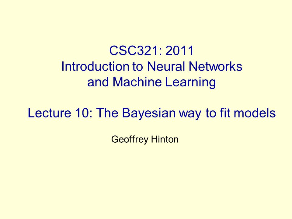 CSC321: 2011 Introduction to Neural Networks and Machine Learning Lecture 10: The Bayesian way to fit models Geoffrey Hinton