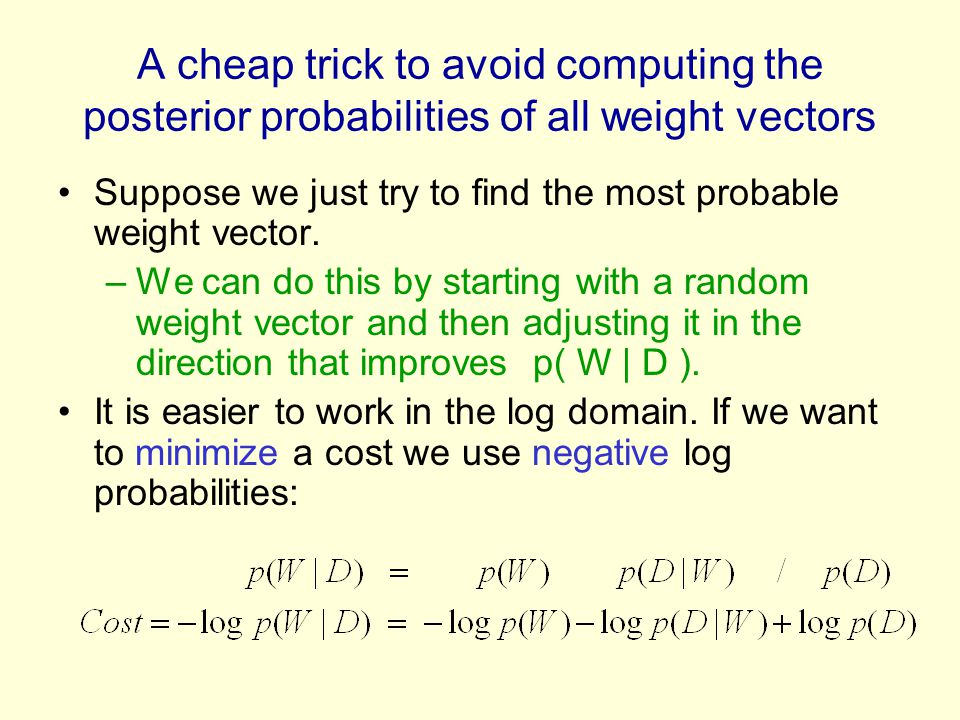 A cheap trick to avoid computing the posterior probabilities of all weight vectors Suppose we just try to find the most probable weight vector.
