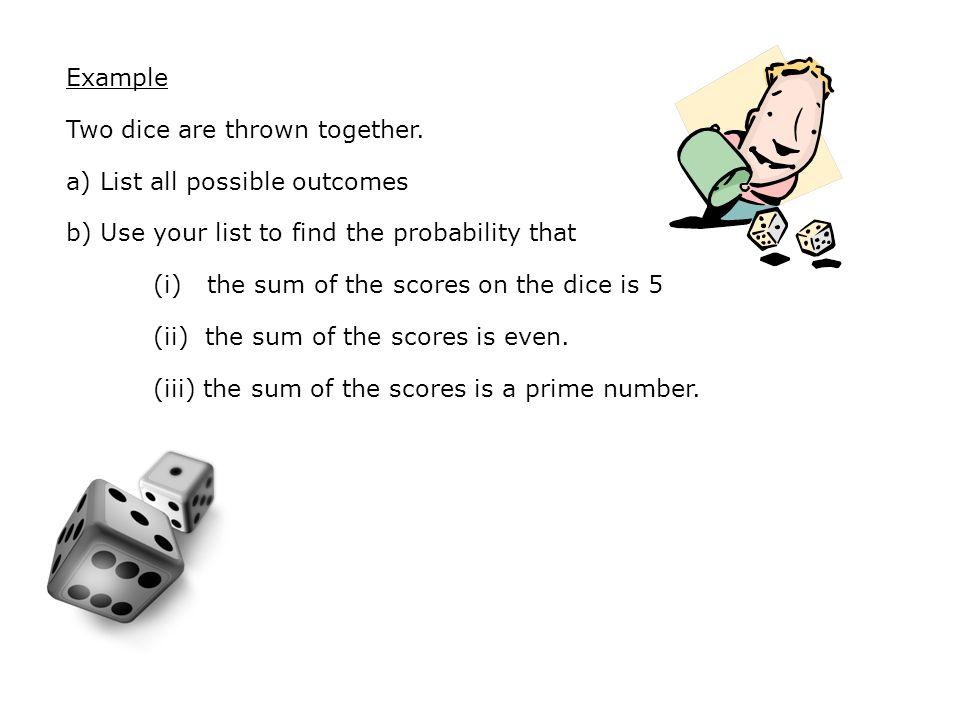 Example Two dice are thrown together.