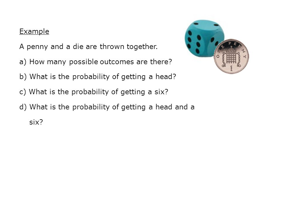 Example A penny and a die are thrown together. a) How many possible outcomes are there.