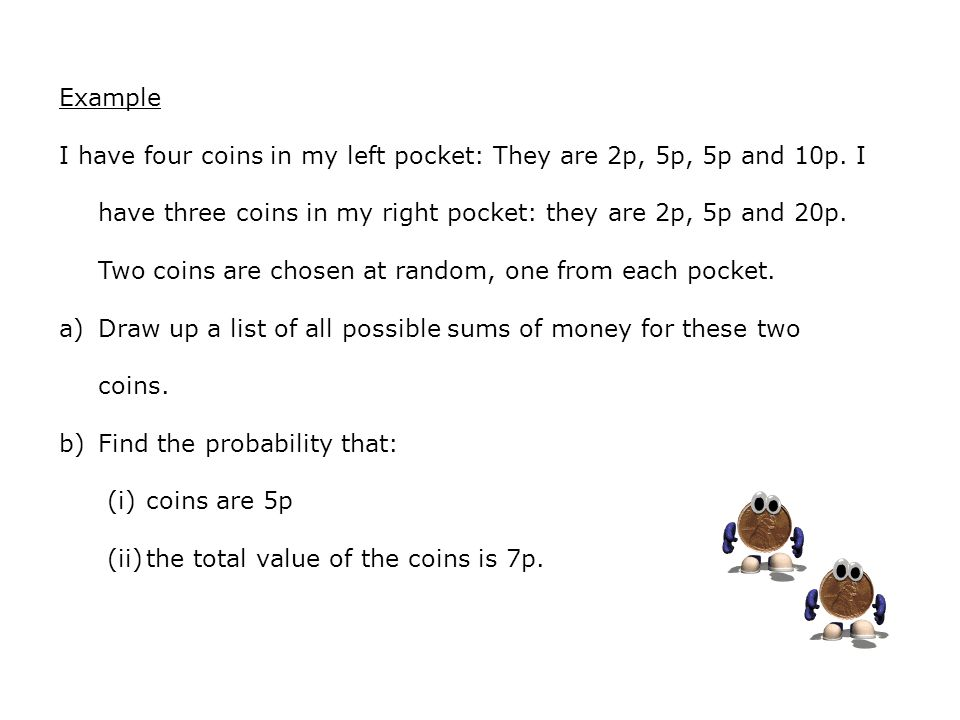 Example I have four coins in my left pocket: They are 2p, 5p, 5p and 10p.
