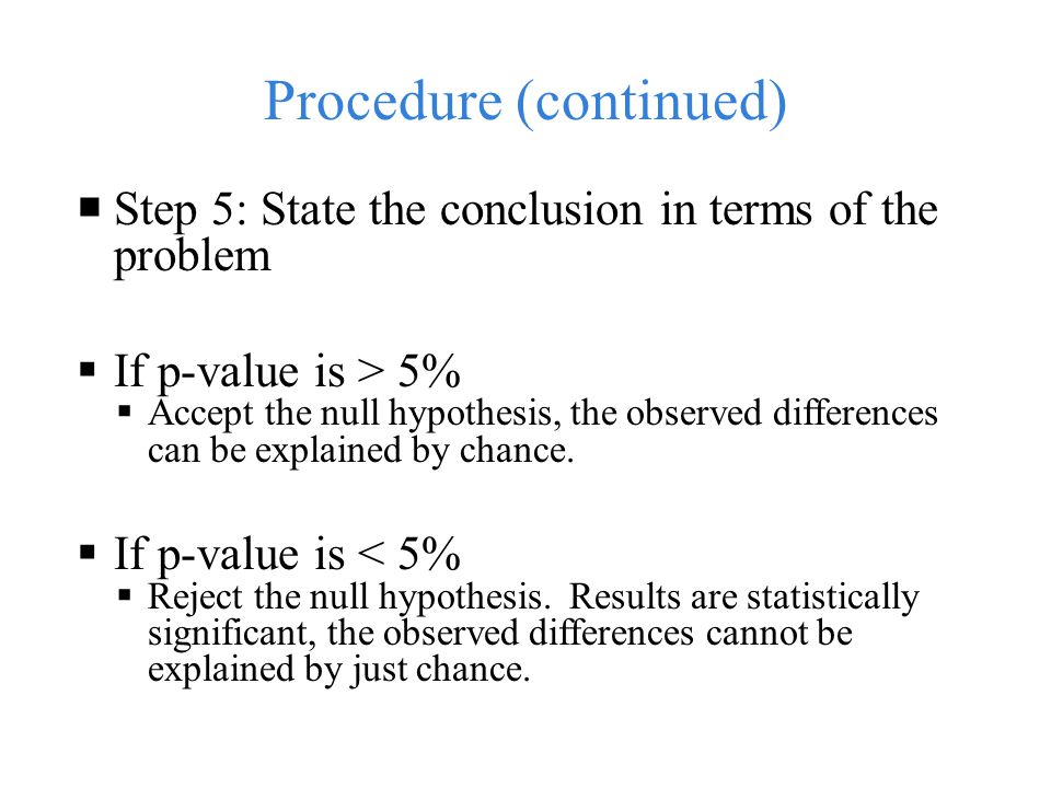 Procedure (continued)  Step 5: State the conclusion in terms of the problem  If p-value is > 5%  Accept the null hypothesis, the observed differences can be explained by chance.