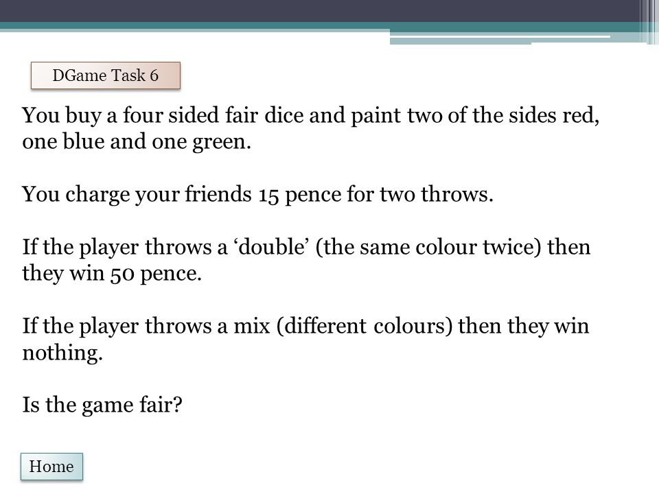 Home DGame Task 6 You buy a four sided fair dice and paint two of the sides red, one blue and one green.