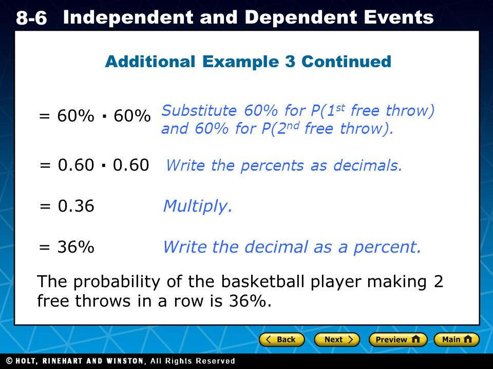 Holt CA Course Independent and Dependent Events Additional Example 3 Continued = 60% ∙ 60% = 0.60 ∙ 0.60 = 0.36 The probability of the basketball player making 2 free throws in a row is 36%.