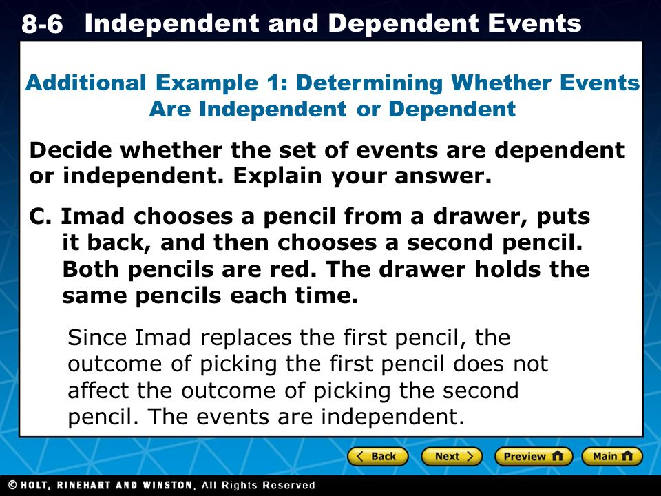Holt CA Course Independent and Dependent Events Decide whether the set of events are dependent or independent.
