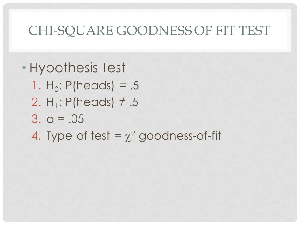 Hypothesis Test 1.H 0 : P(heads) =.5 2.H 1 : P(heads) ≠.5 3.α =.05 4.Type of test =  2 goodness-of-fit