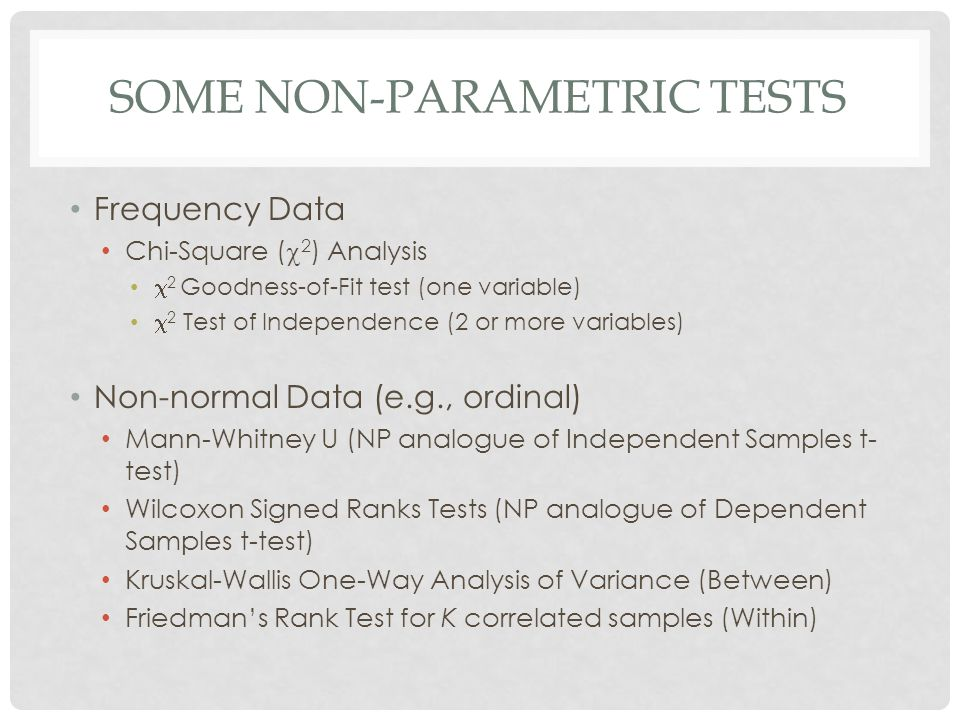 SOME NON-PARAMETRIC TESTS Frequency Data Chi-Square (  2 ) Analysis  2 Goodness-of-Fit test (one variable)  2 Test of Independence (2 or more variables) Non-normal Data (e.g., ordinal) Mann-Whitney U (NP analogue of Independent Samples t- test) Wilcoxon Signed Ranks Tests (NP analogue of Dependent Samples t-test) Kruskal-Wallis One-Way Analysis of Variance (Between) Friedman's Rank Test for K correlated samples (Within)